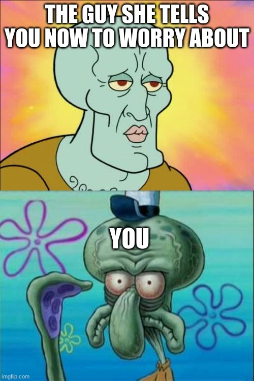 Compare |  THE GUY SHE TELLS YOU NOW TO WORRY ABOUT; YOU | image tagged in memes,squidward | made w/ Imgflip meme maker