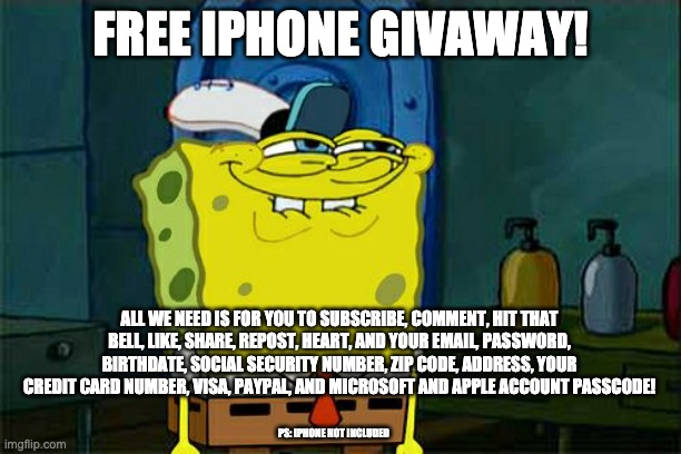 iPhone giveaway |  FREE IPHONE GIVAWAY! ALL WE NEED IS FOR YOU TO SUBSCRIBE, COMMENT, HIT THAT BELL, LIKE, SHARE, REPOST, HEART, AND YOUR EMAIL, PASSWORD, BIRTHDATE, SOCIAL SECURITY NUMBER, ZIP CODE, ADDRESS, YOUR CREDIT CARD NUMBER, VISA, PAYPAL, AND MICROSOFT AND APPLE ACCOUNT PASSCODE! PS: IPHONE NOT INCLUDED | image tagged in memes,don't you squidward | made w/ Imgflip meme maker