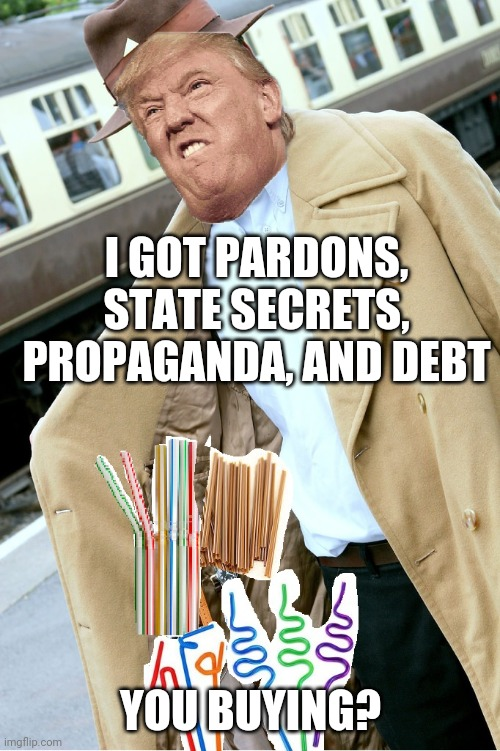 Trench Coat Sales Man | I GOT PARDONS, STATE SECRETS, PROPAGANDA, AND DEBT YOU BUYING? | image tagged in trench coat sales man | made w/ Imgflip meme maker