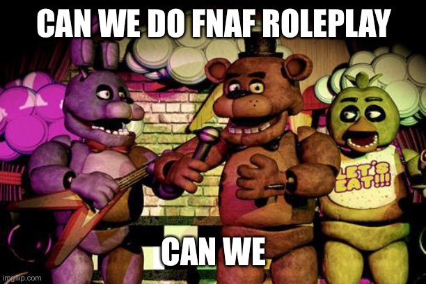 No one better kill me |  CAN WE DO FNAF ROLEPLAY; CAN WE | image tagged in fnaf | made w/ Imgflip meme maker