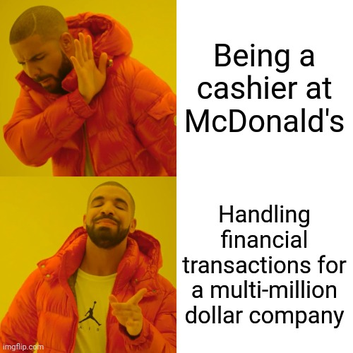 Drake Hotline Bling |  Being a cashier at McDonald's; Handling financial transactions for a multi-million dollar company | image tagged in memes,drake hotline bling,mcdonalds | made w/ Imgflip meme maker