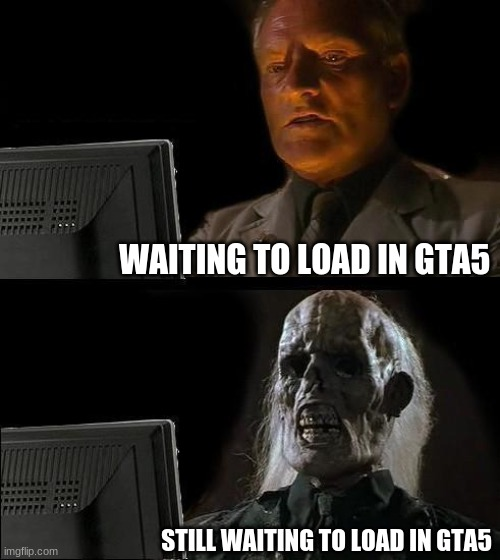 I'll Just Wait Here |  WAITING TO LOAD IN GTA5; STILL WAITING TO LOAD IN GTA5 | image tagged in memes,i'll just wait here | made w/ Imgflip meme maker