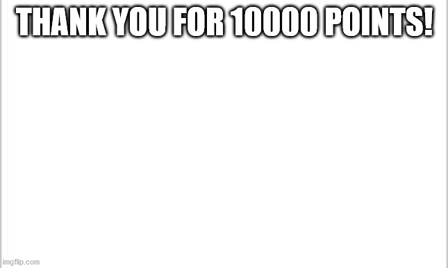 Thank you! |  THANK YOU FOR 10000 POINTS! | image tagged in white background,thank you | made w/ Imgflip meme maker