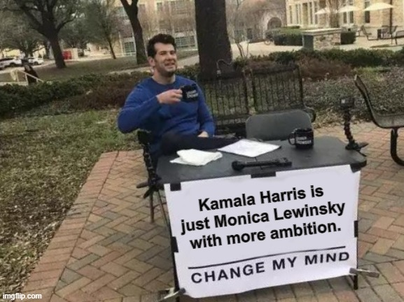 You'll never change my mind. |  Kamala Harris is just Monica Lewinsky with more ambition. | image tagged in memes,change my mind | made w/ Imgflip meme maker