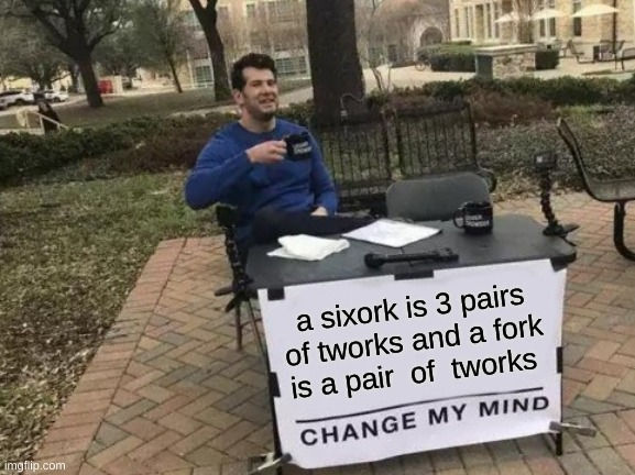 mmmph |  a sixork is 3 pairs of tworks and a fork is a pair  of  tworks | image tagged in memes,change my mind | made w/ Imgflip meme maker
