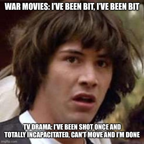 Conspiracy Keanu |  WAR MOVIES: I'VE BEEN BIT, I'VE BEEN BIT; TV DRAMA: I'VE BEEN SHOT ONCE AND TOTALLY INCAPACITATED, CAN'T MOVE AND I'M DONE | image tagged in memes,conspiracy keanu | made w/ Imgflip meme maker