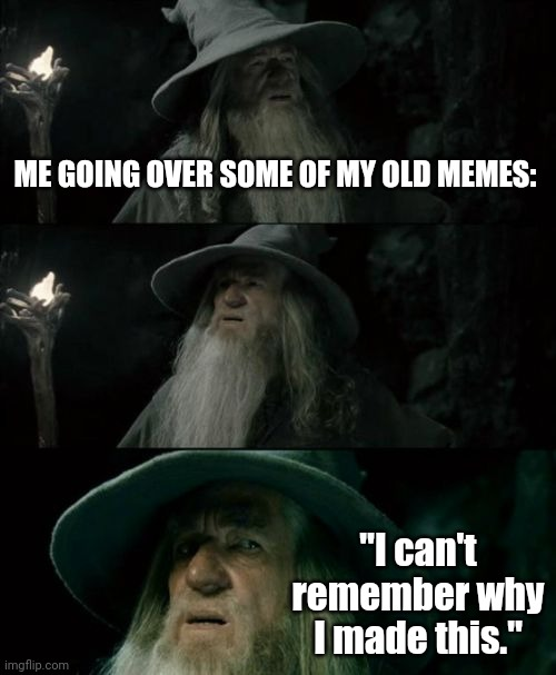 "Has this ever happened to you? |  ME GOING OVER SOME OF MY OLD MEMES:; ""I can't remember why I made this."" 
