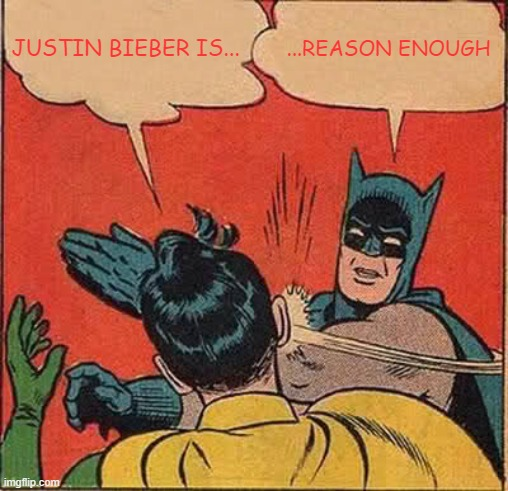 Metal for life !!! on Fb |  JUSTIN BIEBER IS... ...REASON ENOUGH | image tagged in memes,batman slapping robin,heavy metal,hard rock,justin bieber,fact | made w/ Imgflip meme maker
