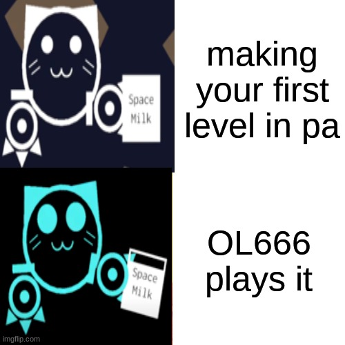 ol |  making your first level in pa; OL666 plays it | image tagged in kitcat | made w/ Imgflip meme maker