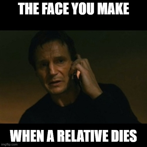 Liam Neeson Taken |  THE FACE YOU MAKE; WHEN A RELATIVE DIES | image tagged in memes,liam neeson taken | made w/ Imgflip meme maker