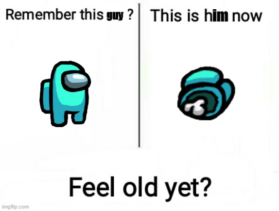 Feel old yet |  guy; im | image tagged in feel old yet | made w/ Imgflip meme maker