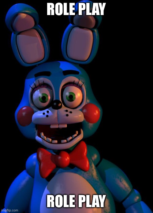 Let's do role play |  ROLE PLAY; ROLE PLAY | image tagged in toy bonnie fnaf | made w/ Imgflip meme maker