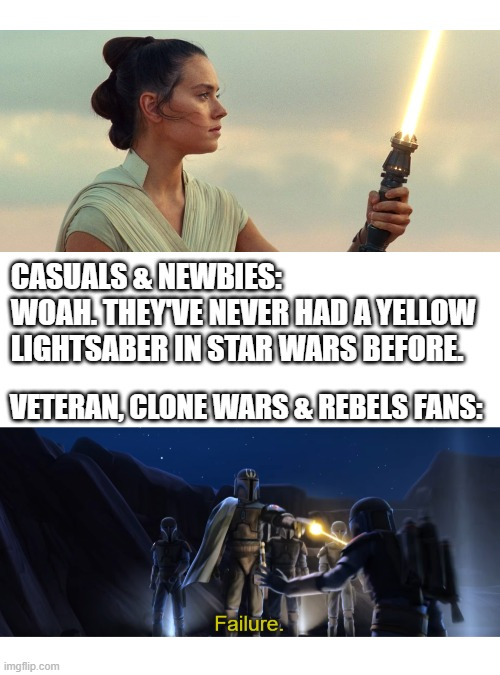 You newbies are unworthy if you don't take the lore seriously |  CASUALS & NEWBIES: WOAH. THEY'VE NEVER HAD A YELLOW  LIGHTSABER IN STAR WARS BEFORE. VETERAN, CLONE WARS & REBELS FANS: | image tagged in blank white template,failure,star wars,rey,lightsaber,the rise of skywalker | made w/ Imgflip meme maker
