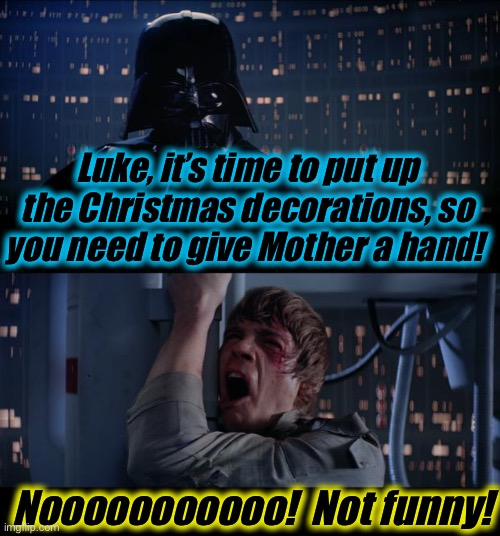 Star Wars Give Mom a Hand No |  Luke, it's time to put up the Christmas decorations, so you need to give Mother a hand! Nooooooooooo!  Not funny! | image tagged in memes,star wars no,evilmandoevil,funny,funny memes | made w/ Imgflip meme maker