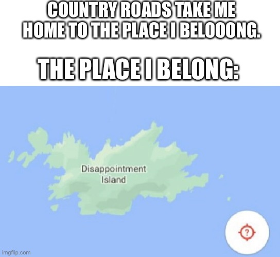 Ah I'm getting homesick. |  COUNTRY ROADS TAKE ME HOME TO THE PLACE I BELOOONG. THE PLACE I BELONG: | image tagged in home,disappointment | made w/ Imgflip meme maker