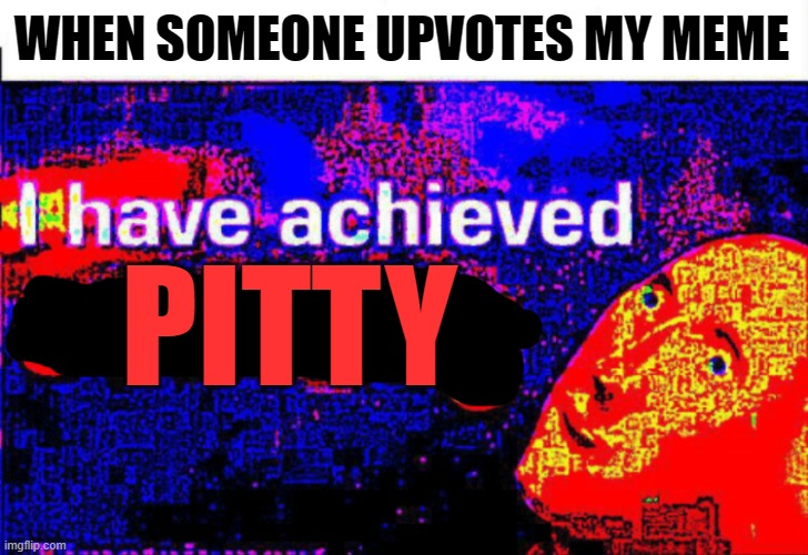 I have achieved comedy | WHEN SOMEONE UPVOTES MY MEME PITTY | image tagged in i have achieved comedy | made w/ Imgflip meme maker