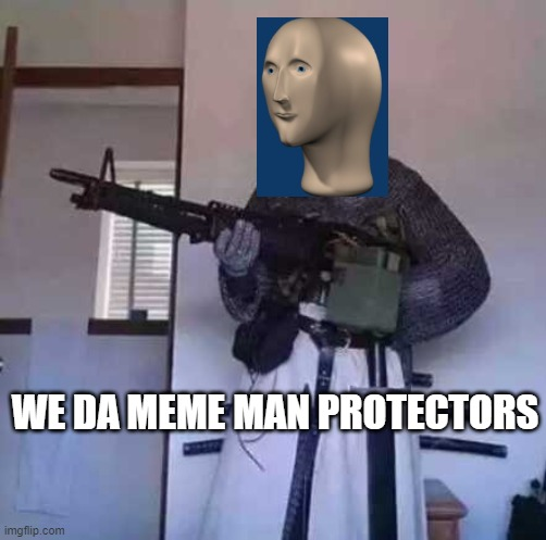 We da Protectors |  WE DA MEME MAN PROTECTORS | image tagged in crusader knight with m60 machine gun | made w/ Imgflip meme maker
