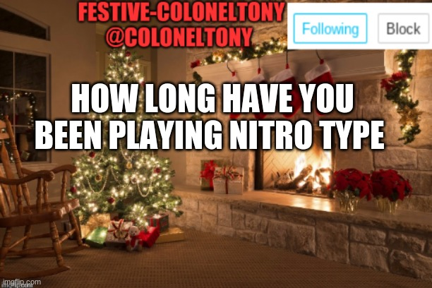 I have played for 1 year |  HOW LONG HAVE YOU BEEN PLAYING NITRO TYPE | image tagged in festive coloneltony ancoument | made w/ Imgflip meme maker