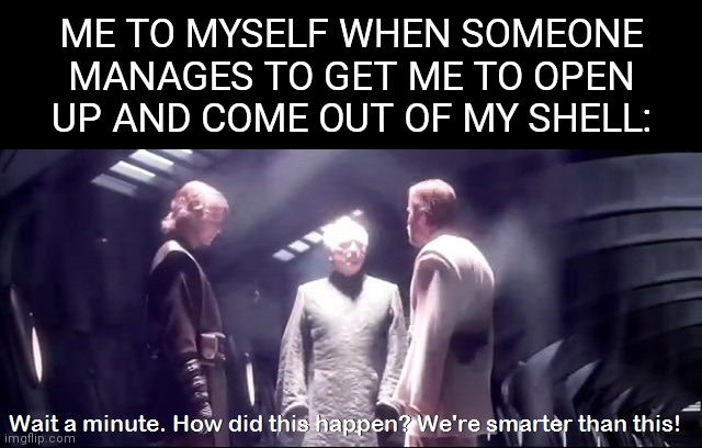 Don't you hate it when that happens? |  ME TO MYSELF WHEN SOMEONE MANAGES TO GET ME TO OPEN UP AND COME OUT OF MY SHELL: | image tagged in we're smarter than this | made w/ Imgflip meme maker