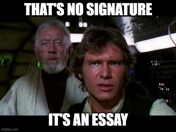 THAT'S NO SIGNATURE; IT'S AN ESSAY | image tagged in thats no moon | made w/ Imgflip meme maker