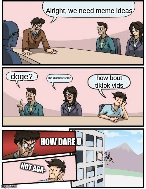 Boardroom Meeting Suggestion |  Alright, we need meme ideas; doge? the dumbest fella? how bout tiktok vids; HOW DARE U; NOT AGA- | image tagged in memes,boardroom meeting suggestion | made w/ Imgflip meme maker