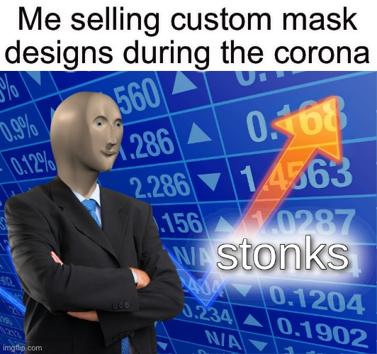 I made $800 already and I started 2 days ago |  Me selling custom mask designs during the corona | image tagged in stonks,coronavirus,face mask,stop reading the tags,please,stop it | made w/ Imgflip meme maker