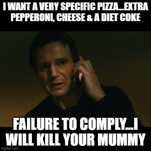 Ordering Pizza |  I WANT A VERY SPECIFIC PIZZA...EXTRA PEPPERONI, CHEESE & A DIET COKE; FAILURE TO COMPLY...I WILL KILL YOUR MUMMY | image tagged in memes,liam neeson taken | made w/ Imgflip meme maker