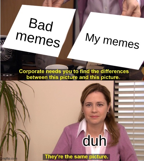 titlelesss |  Bad memes; My memes; duh | image tagged in memes,they're the same picture,bad memes,sorry i annoyed you | made w/ Imgflip meme maker