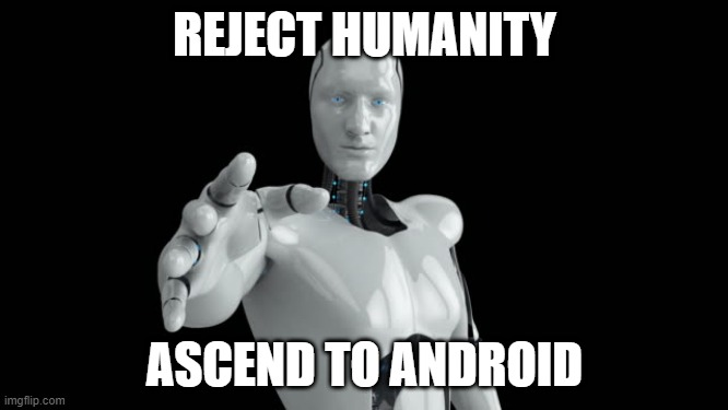 REJECT HUMANITY; ASCEND TO ANDROID | image tagged in transhumanism | made w/ Imgflip meme maker