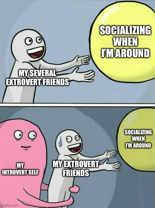 Running Away Balloon |  SOCIALIZING WHEN I'M AROUND; MY SEVERAL EXTROVERT FRIENDS; SOCIALIZING WHEN I'M AROUND; MY INTROVERT SELF; MY EXTROVERT FRIENDS | image tagged in memes,running away balloon | made w/ Imgflip meme maker