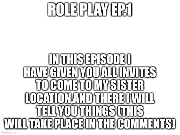 Episode one |  IN THIS EPISODE I HAVE GIVEN YOU ALL INVITES TO COME TO MY SISTER LOCATION,AND THERE I WILL TELL YOU THINGS (THIS WILL TAKE PLACE IN THE COMMENTS); ROLE PLAY EP.1 | image tagged in blank white template | made w/ Imgflip meme maker