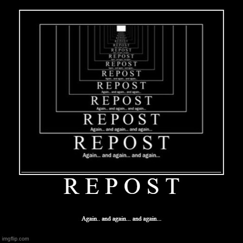 Repost | R E P O S T | Again.. and again... and again... | image tagged in funny,demotivationals,repost memes | made w/ Imgflip demotivational maker