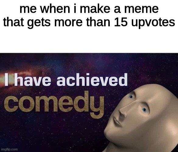 anyone else? |  me when i make a meme that gets more than 15 upvotes | image tagged in i have achieved comedy | made w/ Imgflip meme maker