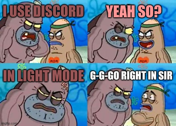 How Tough Are You |  YEAH SO? I USE DISCORD; IN LIGHT MODE; G-G-GO RIGHT IN SIR | image tagged in memes,how tough are you | made w/ Imgflip meme maker