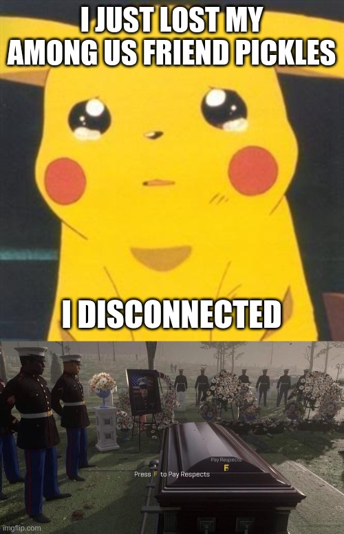 Pickles if you are reading this, Tell me |  I JUST LOST MY AMONG US FRIEND PICKLES; I DISCONNECTED | image tagged in i'm sorry sad pikachu,press f to pay respects | made w/ Imgflip meme maker
