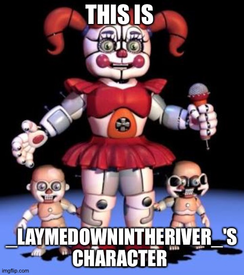_LaymedownintheRiver_'s character |  THIS IS; _LAYMEDOWNINTHERIVER_'S CHARACTER | image tagged in fnaf,fnaf sister location | made w/ Imgflip meme maker