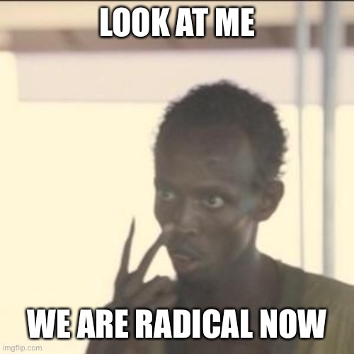 Uhh radical people in the house |  LOOK AT ME; WE ARE RADICAL NOW | image tagged in memes,look at me,pogg | made w/ Imgflip meme maker