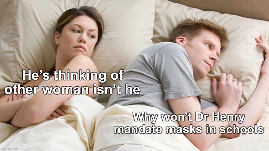 I Bet He's Thinking About Other Women Meme |  He's thinking of other woman isn't he; Why won't Dr Henry mandate masks in schools | image tagged in memes,i bet he's thinking about other women,vancouver,meanwhile in canada,canadian politics | made w/ Imgflip meme maker