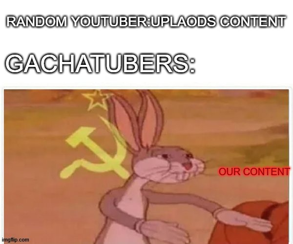 trash meme |  RANDOM YOUTUBER:UPLAODS CONTENT; GACHATUBERS:; OUR CONTENT | image tagged in communist bugs bunny | made w/ Imgflip meme maker
