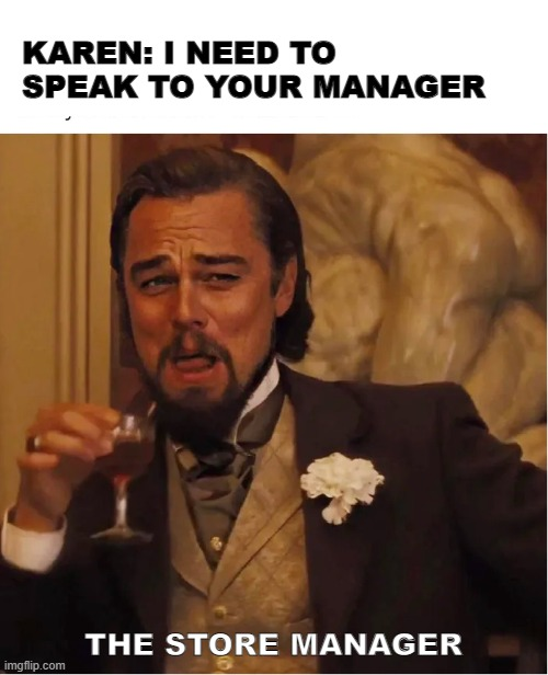 karen's surprise |  KAREN: I NEED TO SPEAK TO YOUR MANAGER; THE STORE MANAGER | image tagged in karen,leonardo dicaprio,store manager,django unchained,cheers | made w/ Imgflip meme maker