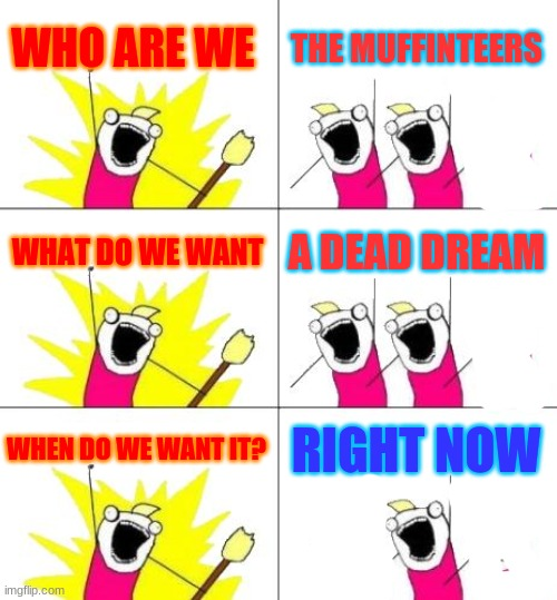 XDD |  WHO ARE WE; THE MUFFINTEERS; WHAT DO WE WANT; A DEAD DREAM; WHEN DO WE WANT IT? RIGHT NOW | image tagged in memes,what do we want 3 | made w/ Imgflip meme maker