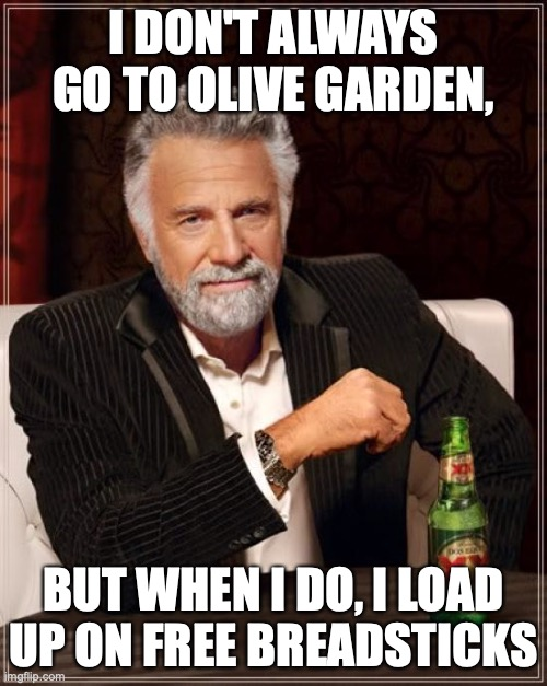 The Most Interesting Man In The World |  I DON'T ALWAYS GO TO OLIVE GARDEN, BUT WHEN I DO, I LOAD UP ON FREE BREADSTICKS | image tagged in the most interesting man in the world,olive garden,free breadsticks,breadsticks,restaurant,olive garden free breadsticks | made w/ Imgflip meme maker