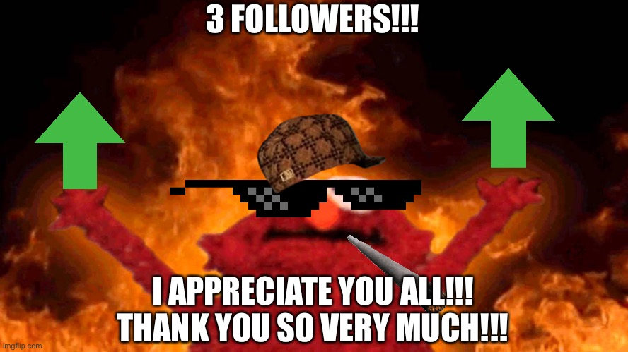 elmo fire |  3 FOLLOWERS!!! I APPRECIATE YOU ALL!!! THANK YOU SO VERY MUCH!!! | image tagged in elmo fire | made w/ Imgflip meme maker