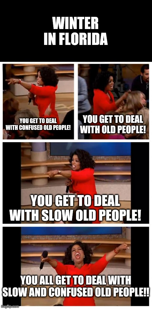 Florida Gets a Lot Older in Winter |  WINTER IN FLORIDA; YOU GET TO DEAL WITH CONFUSED OLD PEOPLE! YOU GET TO DEAL WITH OLD PEOPLE! YOU GET TO DEAL WITH SLOW OLD PEOPLE! YOU ALL GET TO DEAL WITH SLOW AND CONFUSED OLD PEOPLE!! | image tagged in memes,oprah you get a car everybody gets a car,old people,florida | made w/ Imgflip meme maker