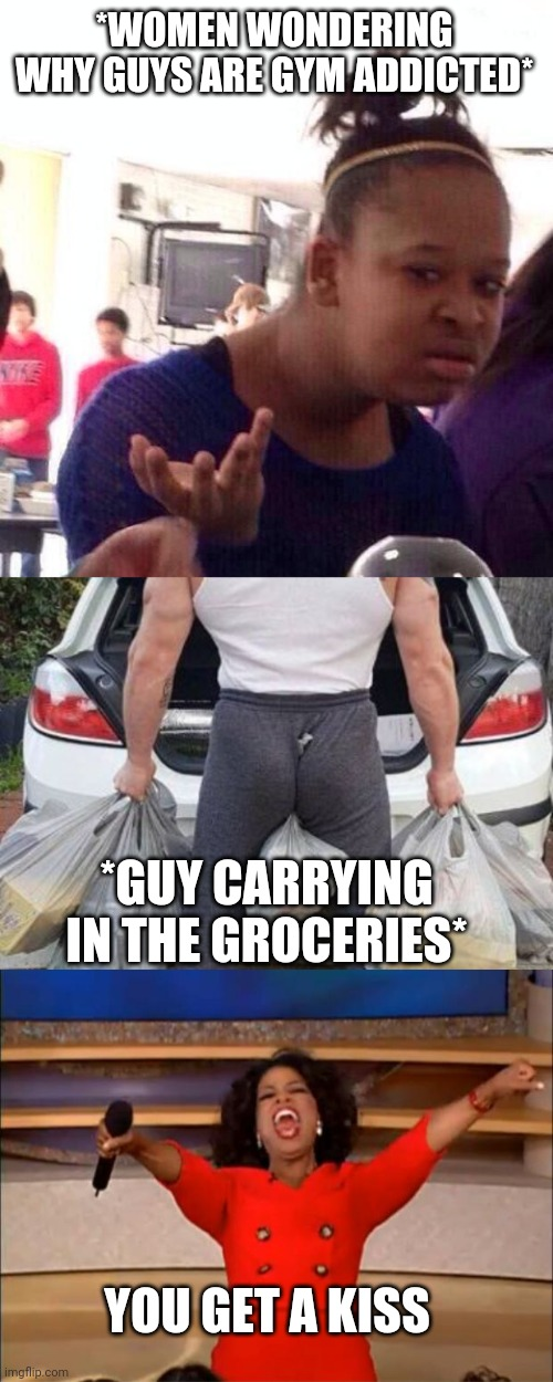 Lift with your backside |  *WOMEN WONDERING WHY GUYS ARE GYM ADDICTED*; *GUY CARRYING IN THE GROCERIES*; YOU GET A KISS | image tagged in memes,black girl wat,oprah you get a,weight lifting,chuck norris lifting | made w/ Imgflip meme maker