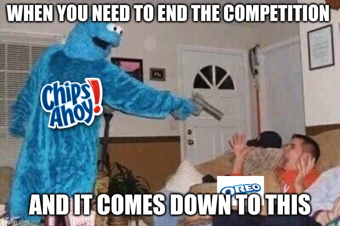 CHIPS AHOY-DIE OREOS |  WHEN YOU NEED TO END THE COMPETITION; AND IT COMES DOWN TO THIS | image tagged in cursed cookie monster | made w/ Imgflip meme maker
