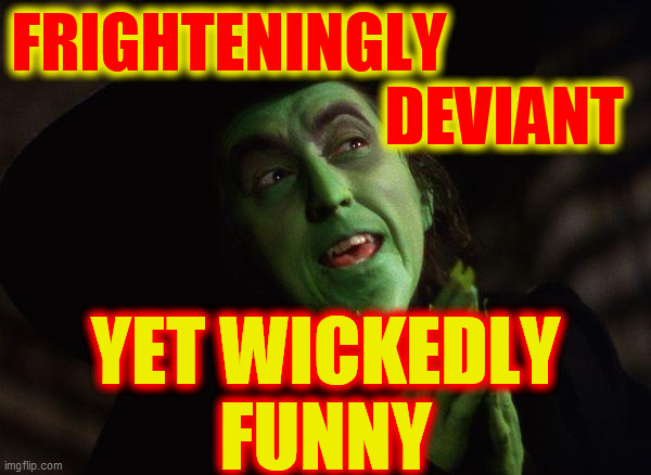 Wicked Witch West | FRIGHTENINGLY                                            DEVIANT YET WICKEDLY FUNNY | image tagged in wicked witch west | made w/ Imgflip meme maker