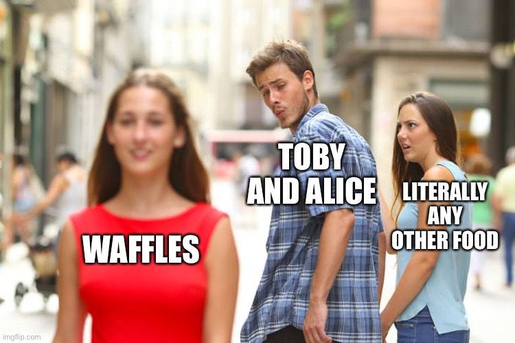 Distracted Boyfriend |  TOBY AND ALICE; LITERALLY ANY OTHER FOOD; WAFFLES | image tagged in memes,distracted boyfriend | made w/ Imgflip meme maker
