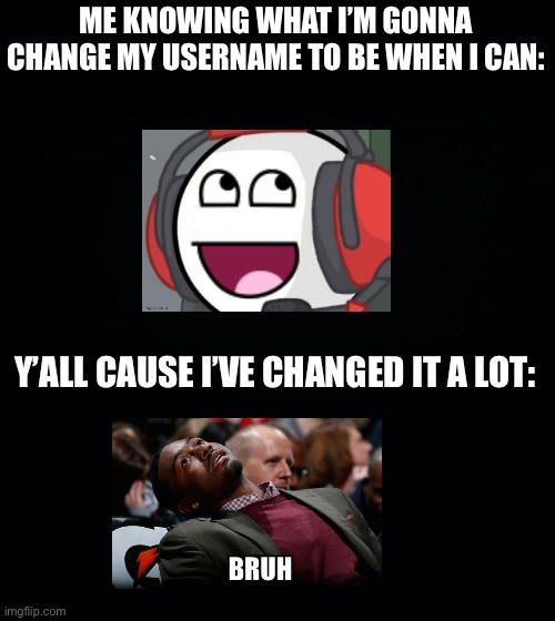 Black background |  ME KNOWING WHAT I'M GONNA CHANGE MY USERNAME TO BE WHEN I CAN:; Y'ALL CAUSE I'VE CHANGED IT A LOT: | image tagged in black background | made w/ Imgflip meme maker