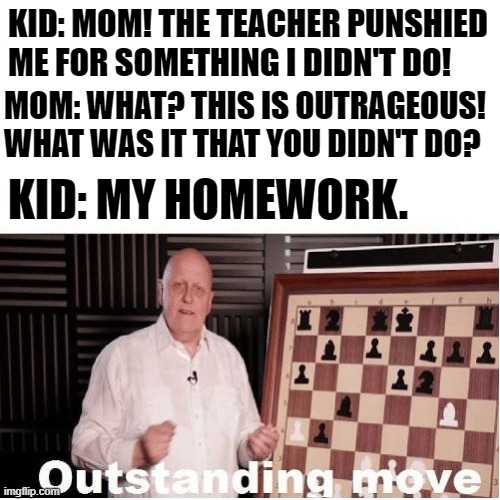 Hey, Am I wrong? |  KID: MOM! THE TEACHER PUNSHIED ME FOR SOMETHING I DIDN'T DO! MOM: WHAT? THIS IS OUTRAGEOUS! WHAT WAS IT THAT YOU DIDN'T DO? KID: MY HOMEWORK. | image tagged in outstanding move,school,student,teacher,memes | made w/ Imgflip meme maker